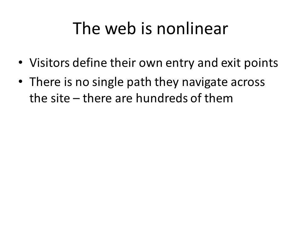 The web is nonlinear Visitors define their own entry and exit points There is no single path they navigate across the site – there are hundreds of them