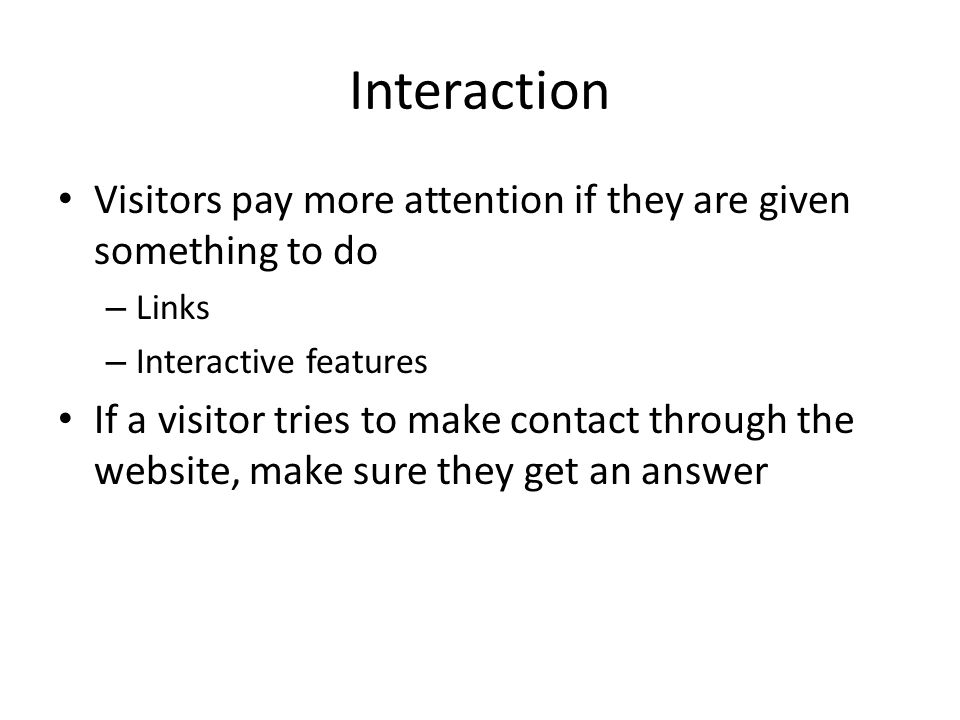 Interaction Visitors pay more attention if they are given something to do – Links – Interactive features If a visitor tries to make contact through the website, make sure they get an answer