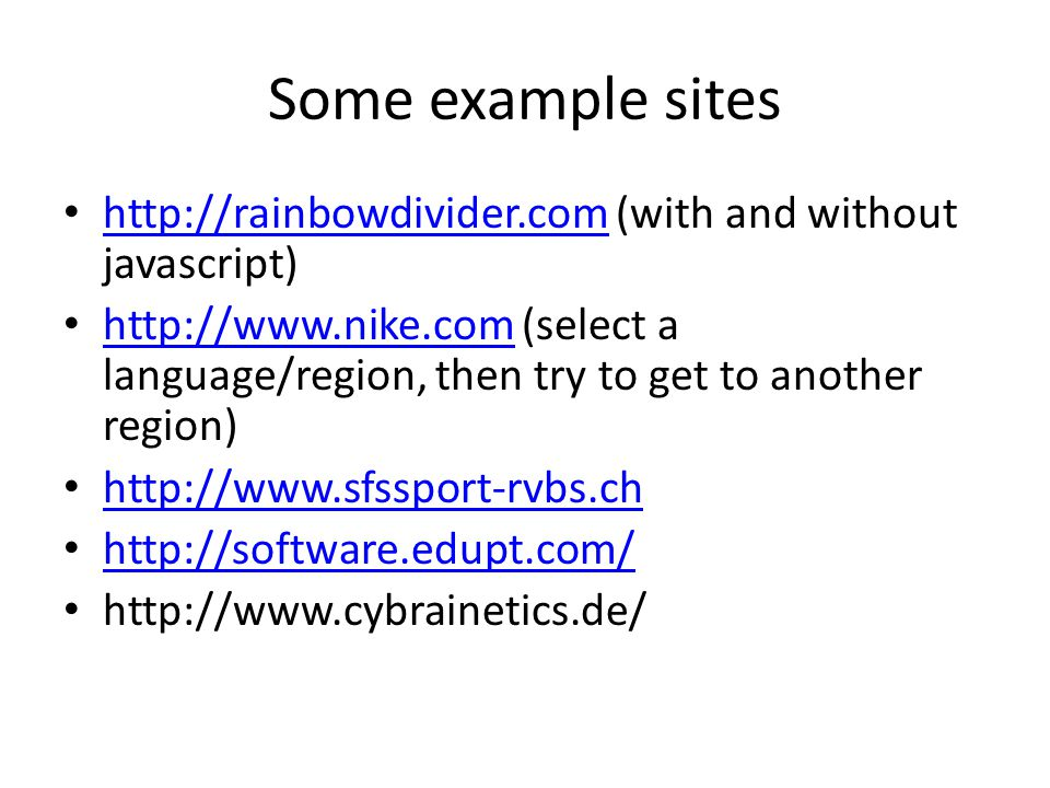 Some example sites http://rainbowdivider.com (with and without javascript) http://rainbowdivider.com http://www.nike.com (select a language/region, then try to get to another region) http://www.nike.com http://www.sfssport-rvbs.ch http://software.edupt.com/ http://www.cybrainetics.de/