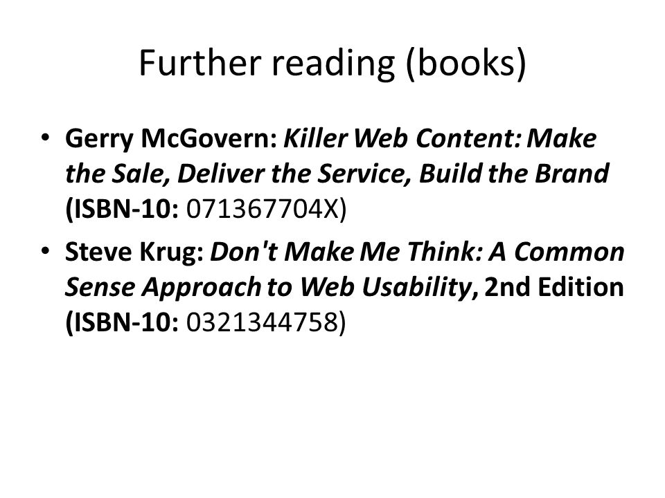 Further reading (books) Gerry McGovern: Killer Web Content: Make the Sale, Deliver the Service, Build the Brand (ISBN-10: 071367704X) Steve Krug: Don t Make Me Think: A Common Sense Approach to Web Usability, 2nd Edition (ISBN-10: 0321344758)