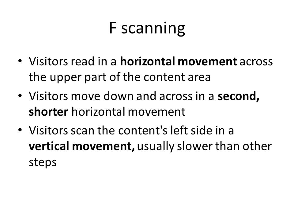 F scanning Visitors read in a horizontal movement across the upper part of the content area Visitors move down and across in a second, shorter horizontal movement Visitors scan the content s left side in a vertical movement, usually slower than other steps