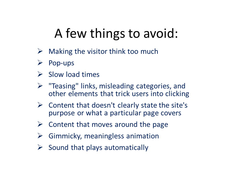 A few things to avoid:  Making the visitor think too much  Pop-ups  Slow load times  Teasing links, misleading categories, and other elements that trick users into clicking  Content that doesn t clearly state the site s purpose or what a particular page covers  Content that moves around the page  Gimmicky, meaningless animation  Sound that plays automatically