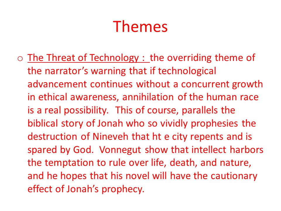 Themes o The Threat of Technology : the overriding theme of the narrator's warning that if technological advancement continues without a concurrent growth in ethical awareness, annihilation of the human race is a real possibility.