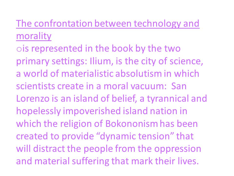 The confrontation between technology and morality o is represented in the book by the two primary settings: Ilium, is the city of science, a world of materialistic absolutism in which scientists create in a moral vacuum: San Lorenzo is an island of belief, a tyrannical and hopelessly impoverished island nation in which the religion of Bokononism has been created to provide dynamic tension that will distract the people from the oppression and material suffering that mark their lives.
