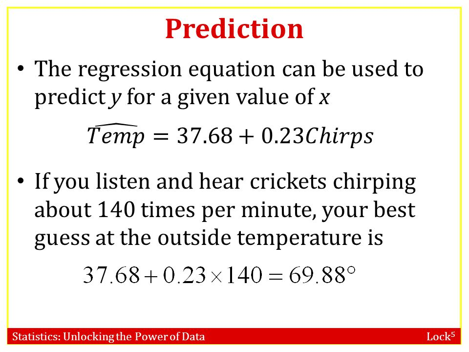 Statistics: Unlocking the Power of Data Lock 5 Prediction The regression equation can be used to predict y for a given value of x If you listen and hear crickets chirping about 140 times per minute, your best guess at the outside temperature is