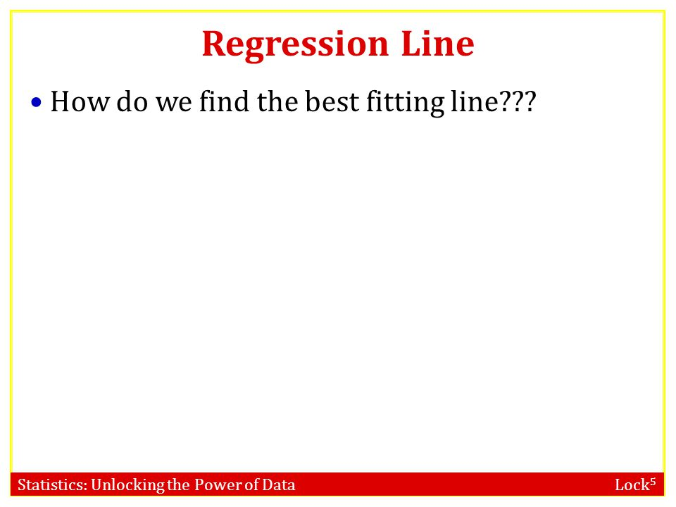 Statistics: Unlocking the Power of Data Lock 5 Regression Line How do we find the best fitting line???