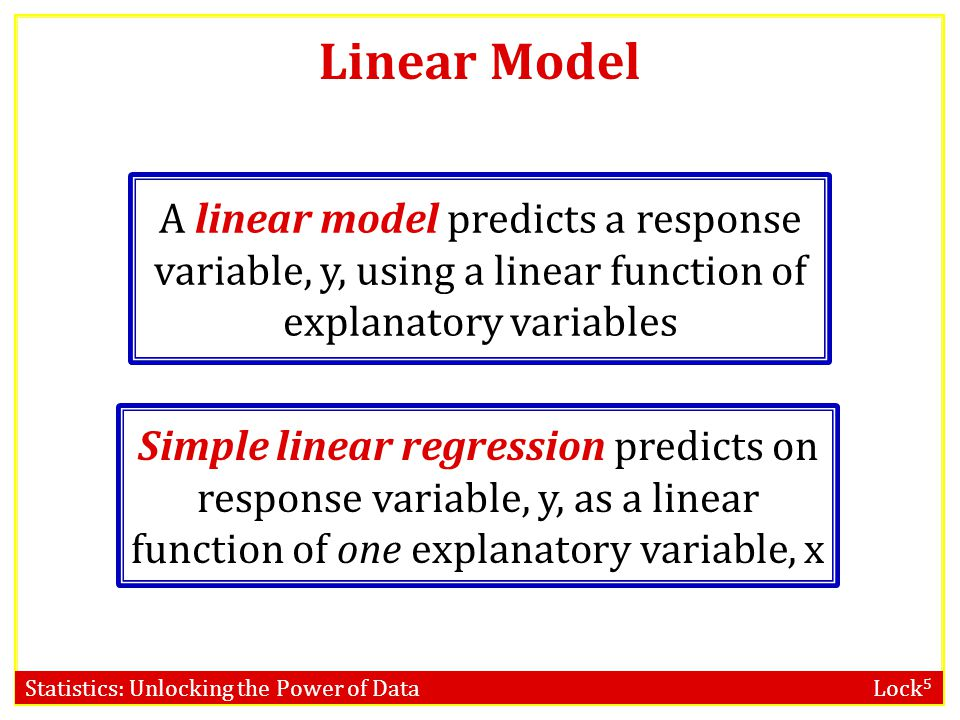 Statistics: Unlocking the Power of Data Lock 5 Linear Model A linear model predicts a response variable, y, using a linear function of explanatory variables Simple linear regression predicts on response variable, y, as a linear function of one explanatory variable, x