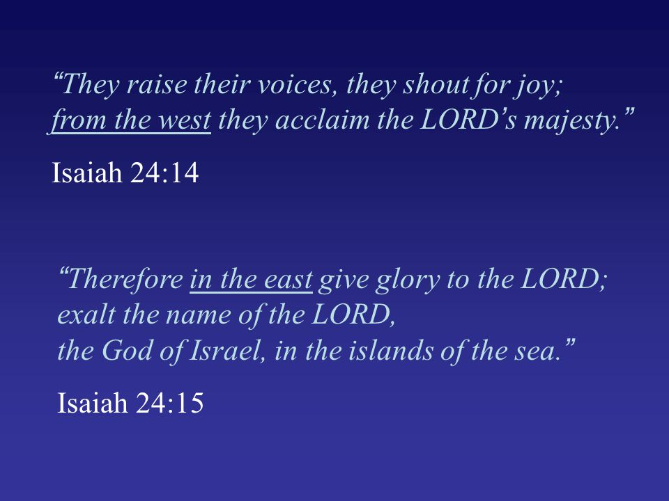 They raise their voices, they shout for joy; from the west they acclaim the LORD's majesty. Isaiah 24:14 Therefore in the east give glory to the LORD; exalt the name of the LORD, the God of Israel, in the islands of the sea. Isaiah 24:15