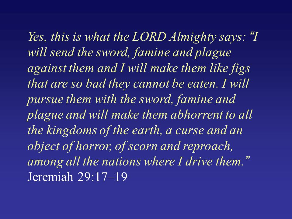 """Yes, this is what the LORD Almighty says: """"I will send the sword, famine and plague against them and I will make them like figs that are so bad they c"""