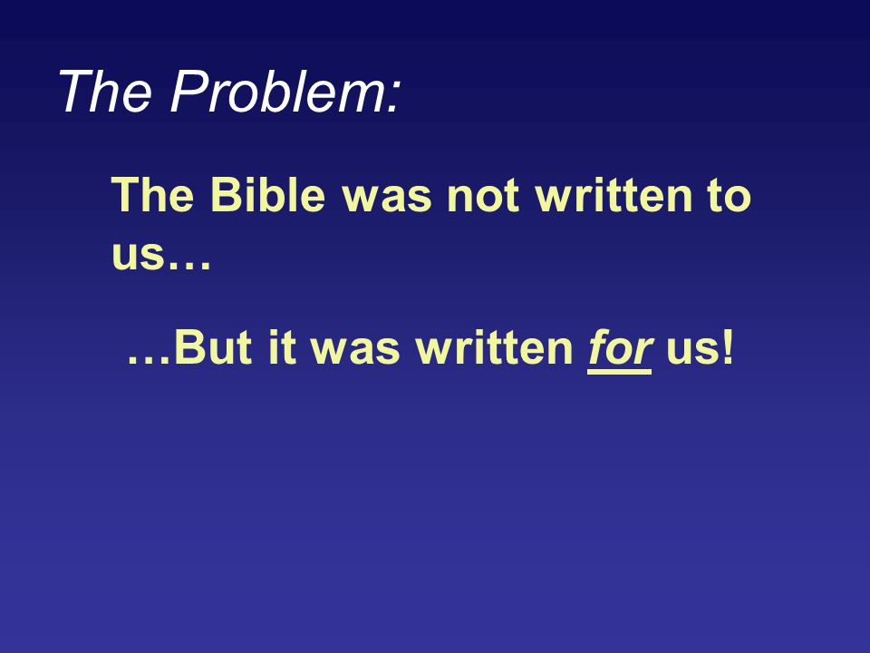 The Problem: The Bible was not written to us… …But it was written for us!