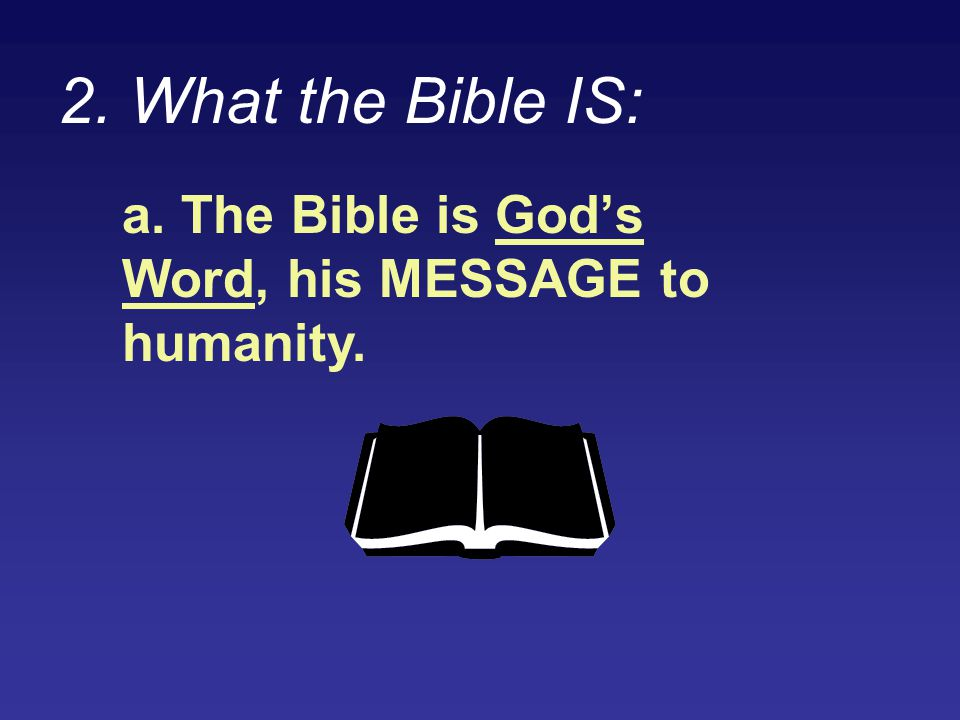 2. What the Bible IS: a. The Bible is God's Word, his MESSAGE to humanity.