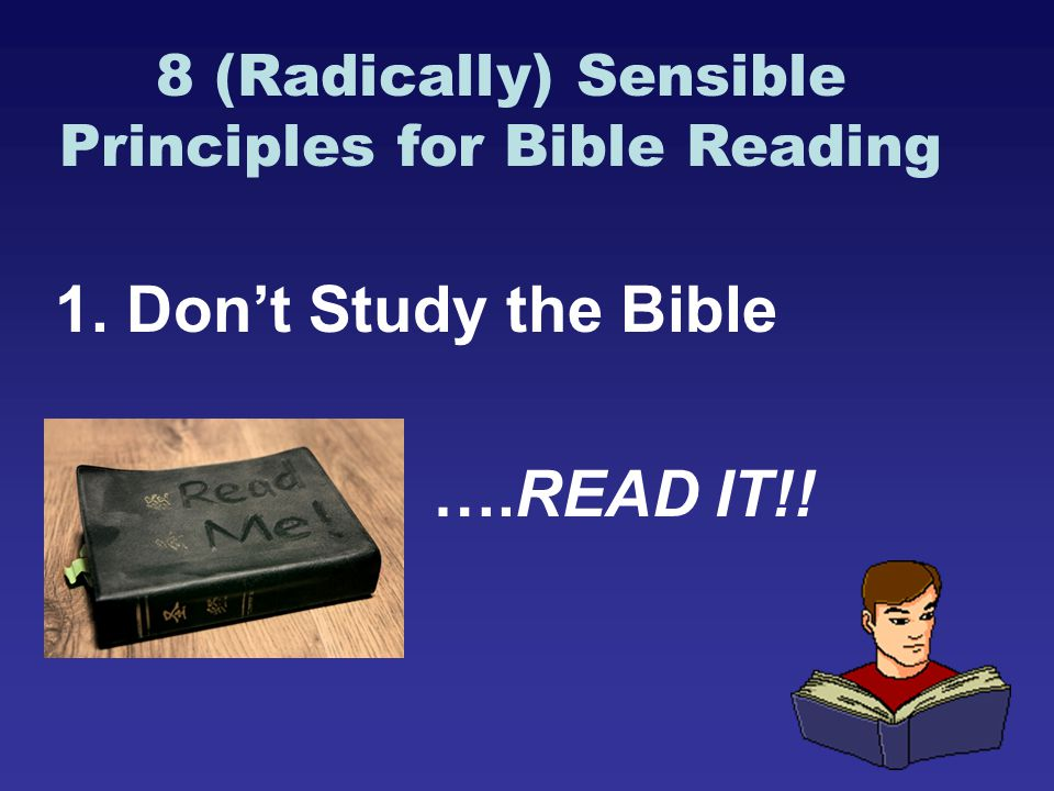 8 (Radically) Sensible Principles for Bible Reading 1. Don't Study the Bible ….READ IT!!