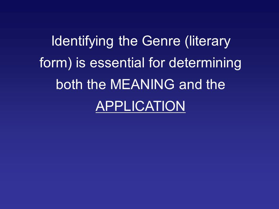 Identifying the Genre (literary form) is essential for determining both the MEANING and the APPLICATION