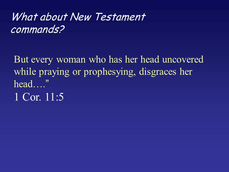 """What about New Testament commands? But every woman who has her head uncovered while praying or prophesying, disgraces her head…."""" 1 Cor. 11:5"""