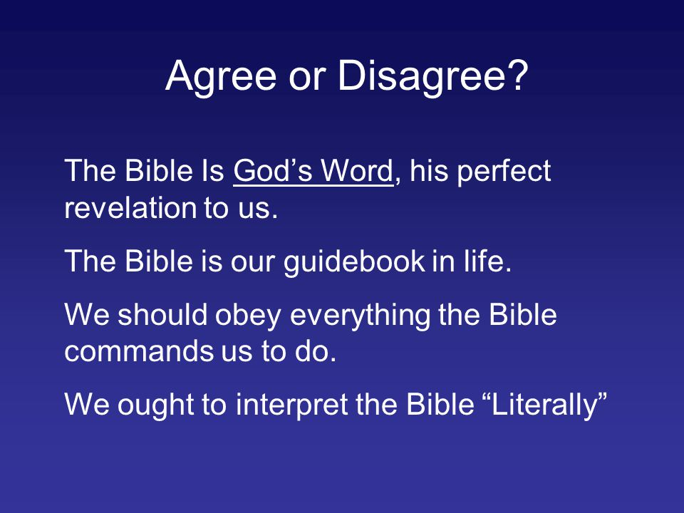 Agree or Disagree? The Bible Is God's Word, his perfect revelation to us. The Bible is our guidebook in life. We should obey everything the Bible comm