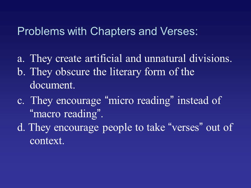 Problems with Chapters and Verses: a.They create artificial and unnatural divisions. b.They obscure the literary form of the document. c. They encoura