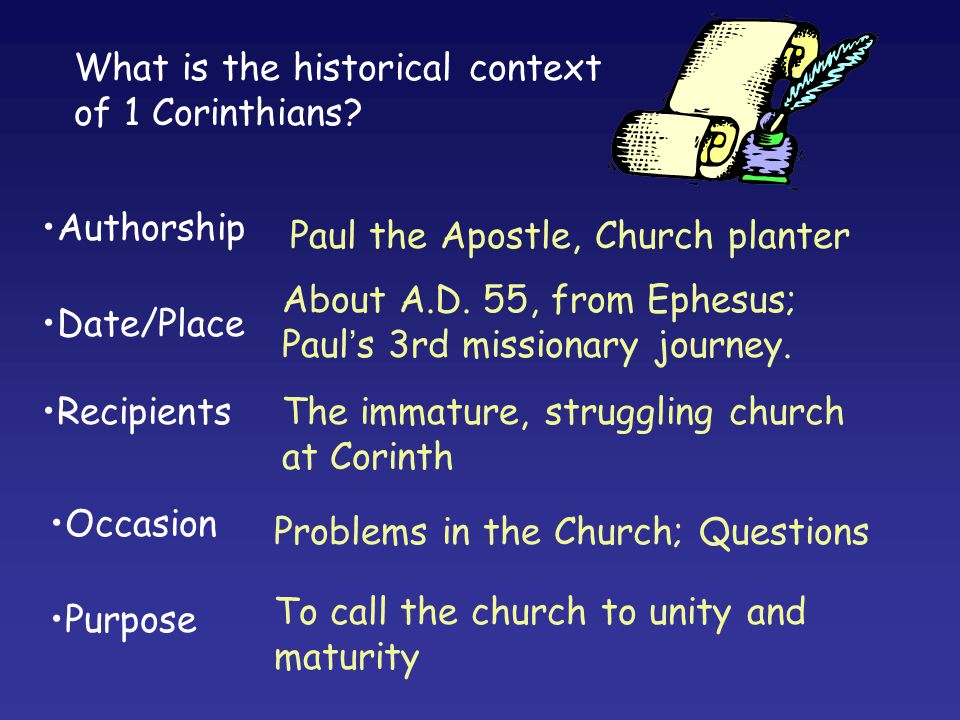 Authorship Paul the Apostle, Church planter What is the historical context of 1 Corinthians? Date/Place Recipients Occasion Purpose About A.D. 55, fro