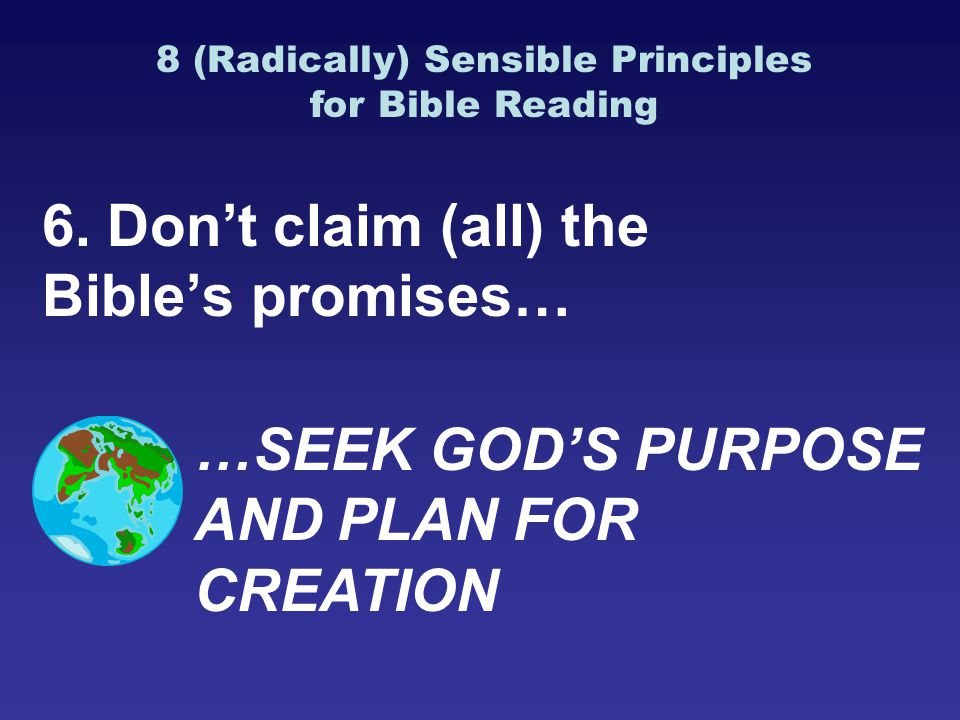 6. Don't claim (all) the Bible's promises… …SEEK GOD'S PURPOSE AND PLAN FOR CREATION 8 (Radically) Sensible Principles for Bible Reading