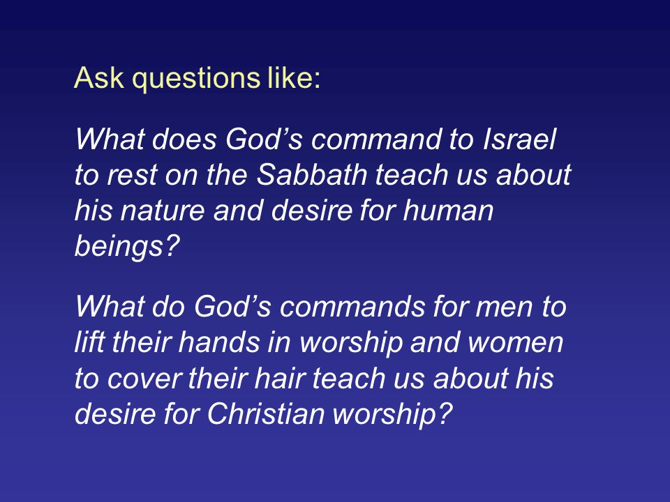 Ask questions like: What does God's command to Israel to rest on the Sabbath teach us about his nature and desire for human beings? What do God's comm