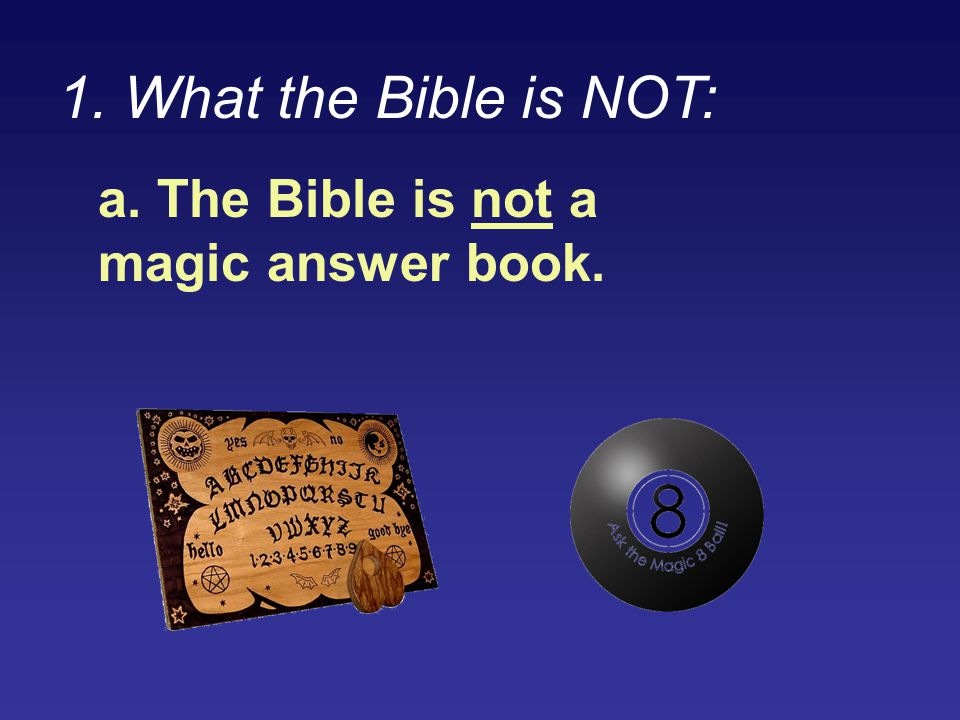 1. What the Bible is NOT: a. The Bible is not a magic answer book.