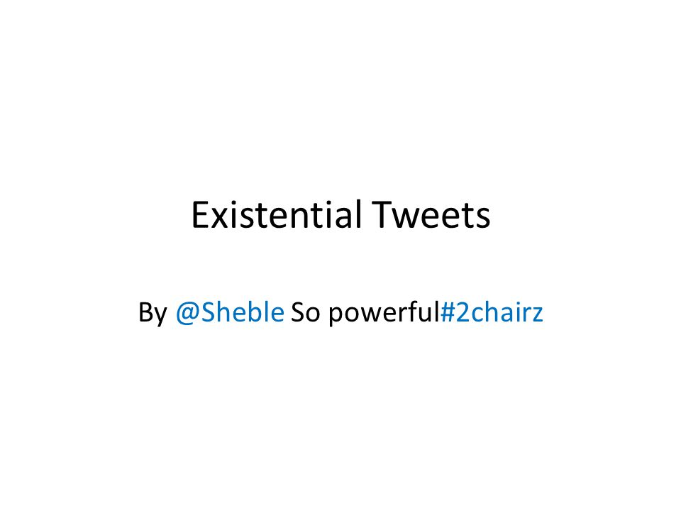 Existential Tweets By @Sheble So powerful#2chairz