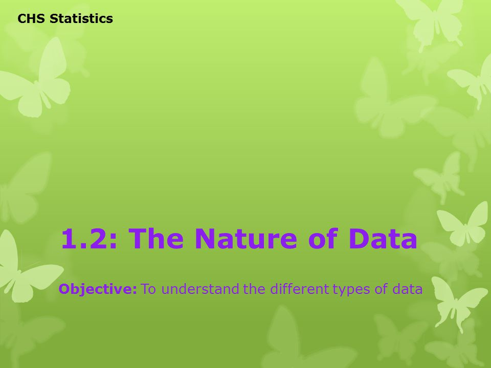 1.2: The Nature of Data Objective: To understand the different types of data CHS Statistics