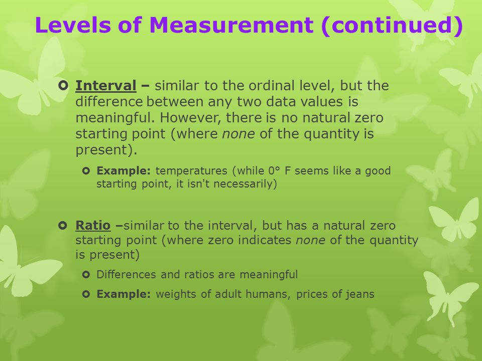Levels of Measurement (continued)  Interval – similar to the ordinal level, but the difference between any two data values is meaningful.