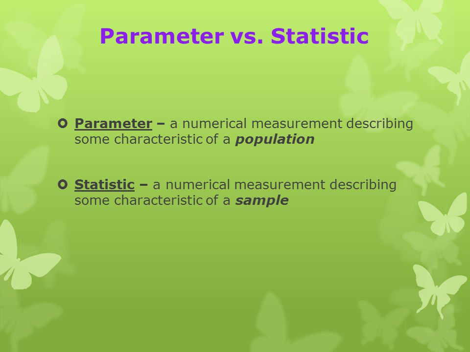 Parameter vs. Statistic  Parameter – a numerical measurement describing some characteristic of a population  Statistic – a numerical measurement des