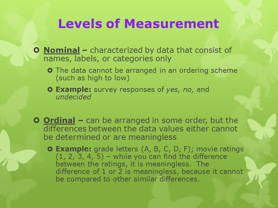 Levels of Measurement  Nominal – characterized by data that consist of names, labels, or categories only  The data cannot be arranged in an ordering scheme (such as high to low)  Example: survey responses of yes, no, and undecided  Ordinal – can be arranged in some order, but the differences between the data values either cannot be determined or are meaningless  Example: grade letters (A, B, C, D, F); movie ratings (1, 2, 3, 4, 5) – while you can find the difference between the ratings, it is meaningless.
