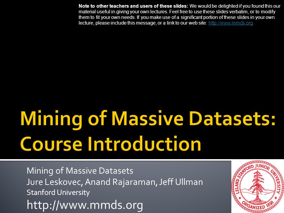 Mining of Massive Datasets Jure Leskovec, Anand Rajaraman, Jeff Ullman Stanford University http://www.mmds.org Note to other teachers and users of the