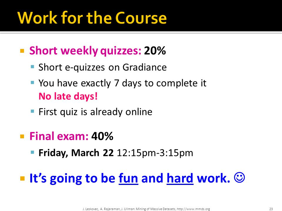  Short weekly quizzes: 20%  Short e-quizzes on Gradiance  You have exactly 7 days to complete it No late days!  First quiz is already online  Fin
