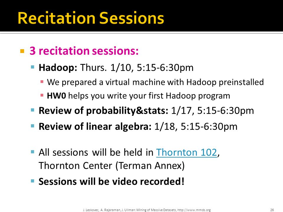  3 recitation sessions:  Hadoop: Thurs. 1/10, 5:15-6:30pm  We prepared a virtual machine with Hadoop preinstalled  HW0 helps you write your first