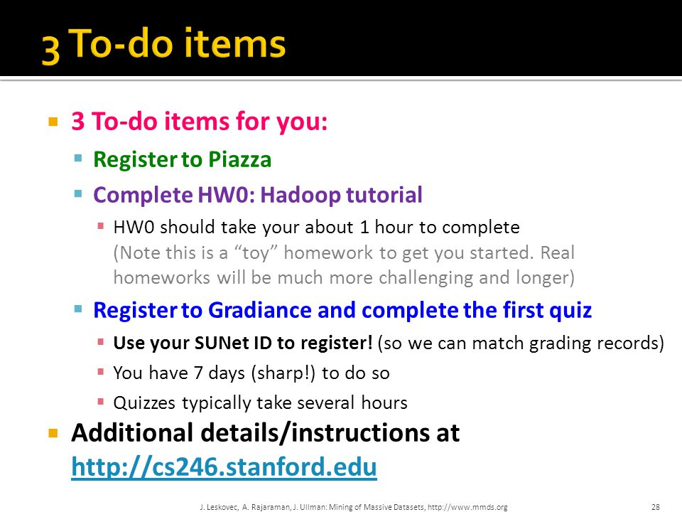 """ 3 To-do items for you:  Register to Piazza  Complete HW0: Hadoop tutorial  HW0 should take your about 1 hour to complete (Note this is a """"toy"""" ho"""
