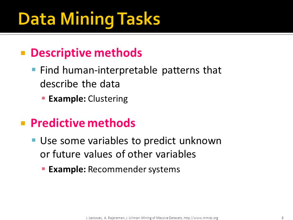 Descriptive methods  Find human-interpretable patterns that describe the data  Example: Clustering  Predictive methods  Use some variables to pr
