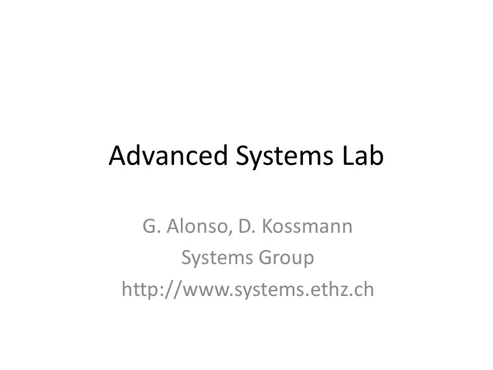Advanced Systems Lab G. Alonso, D. Kossmann Systems Group http://www.systems.ethz.ch