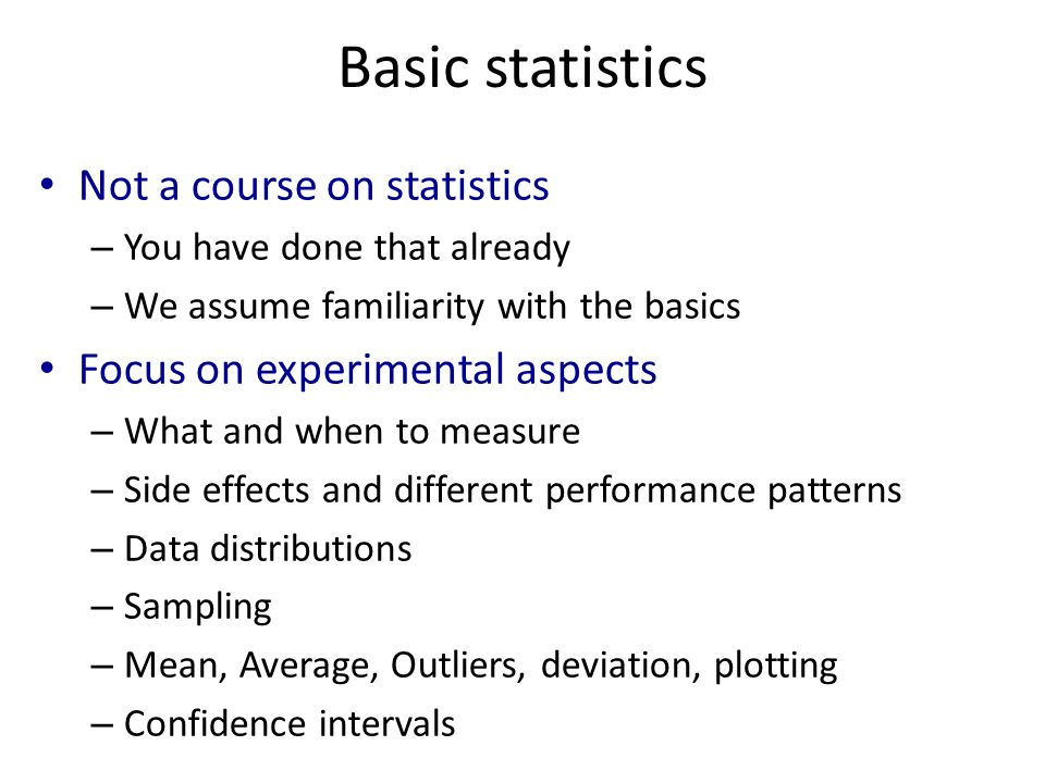 Basic statistics Not a course on statistics – You have done that already – We assume familiarity with the basics Focus on experimental aspects – What