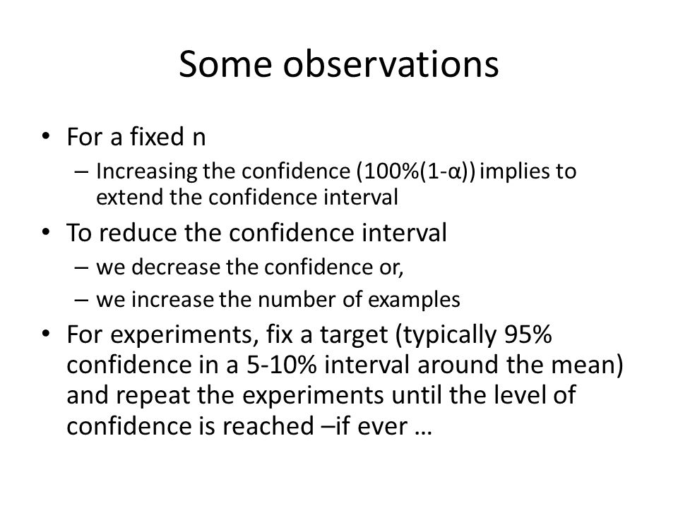 Some observations For a fixed n – Increasing the confidence (100%(1-α)) implies to extend the confidence interval To reduce the confidence interval –