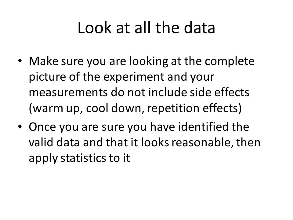 Look at all the data Make sure you are looking at the complete picture of the experiment and your measurements do not include side effects (warm up, c