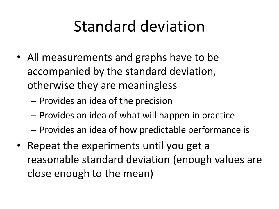 Standard deviation All measurements and graphs have to be accompanied by the standard deviation, otherwise they are meaningless – Provides an idea of