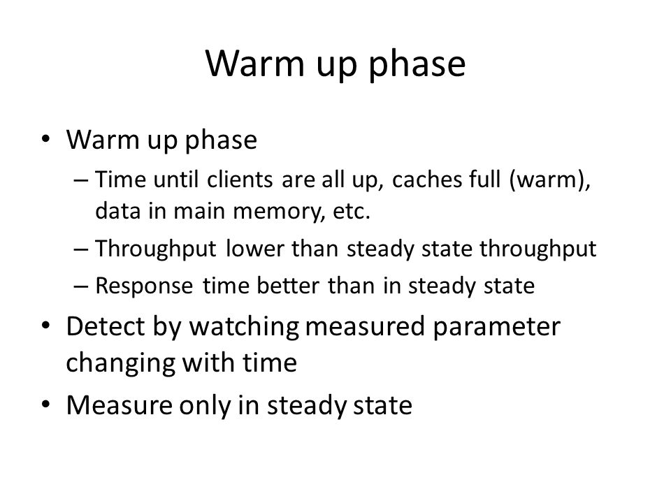 Warm up phase – Time until clients are all up, caches full (warm), data in main memory, etc. – Throughput lower than steady state throughput – Respons