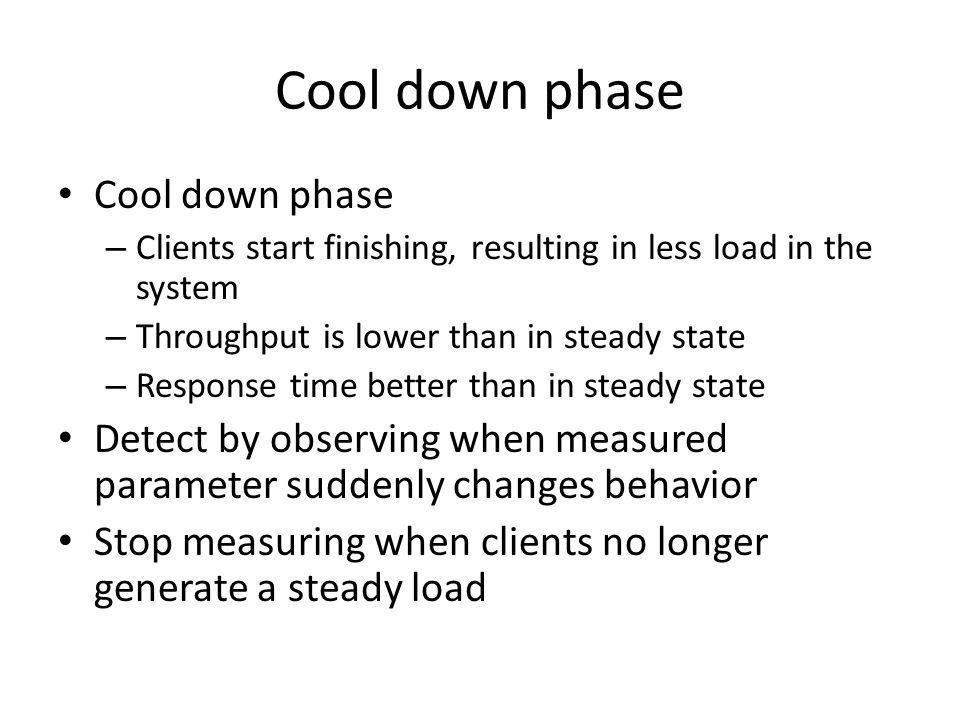 Cool down phase – Clients start finishing, resulting in less load in the system – Throughput is lower than in steady state – Response time better than