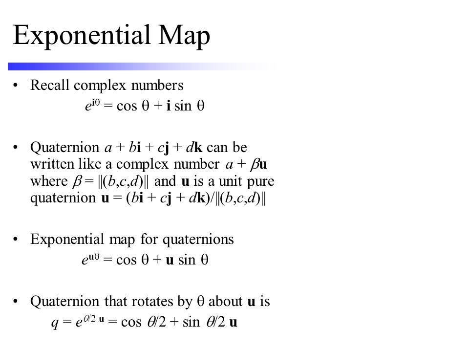 Exponential Map Recall complex numbers e i  = cos  + i sin  Quaternion a + bi + cj + dk can be written like a complex number a +  u where  = ||(b