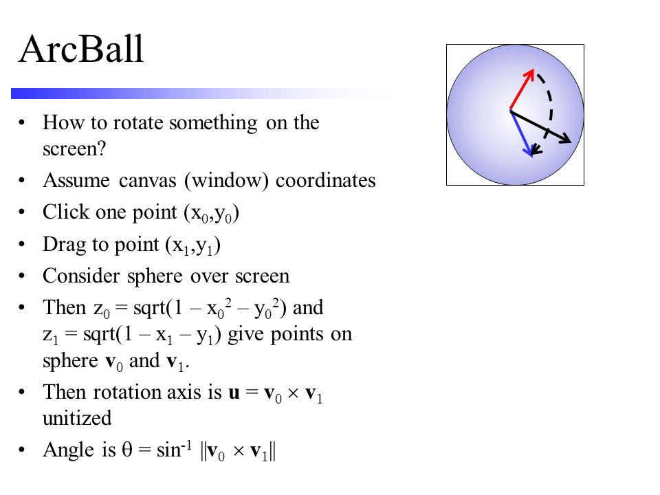 ArcBall How to rotate something on the screen? Assume canvas (window) coordinates Click one point (x 0,y 0 ) Drag to point (x 1,y 1 ) Consider sphere