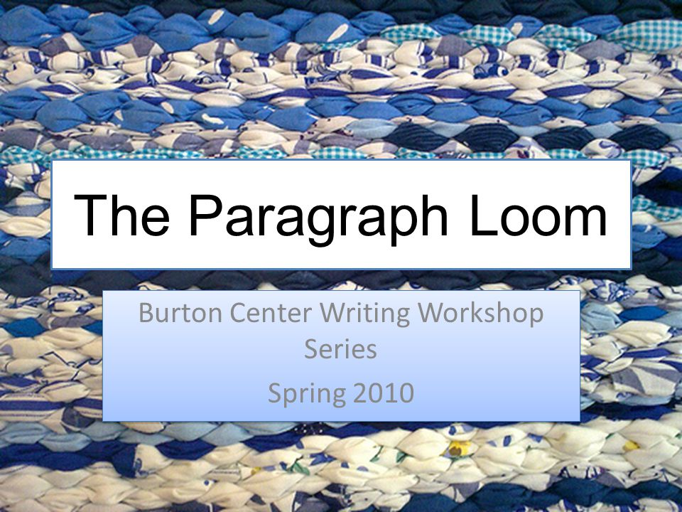 The Paragraph Loom Burton Center Writing Workshop Series Spring 2010 Burton Center Writing Workshop Series Spring 2010