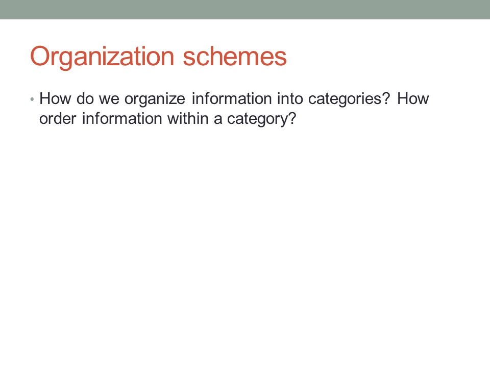 Organization schemes How do we organize information into categories? How order information within a category?