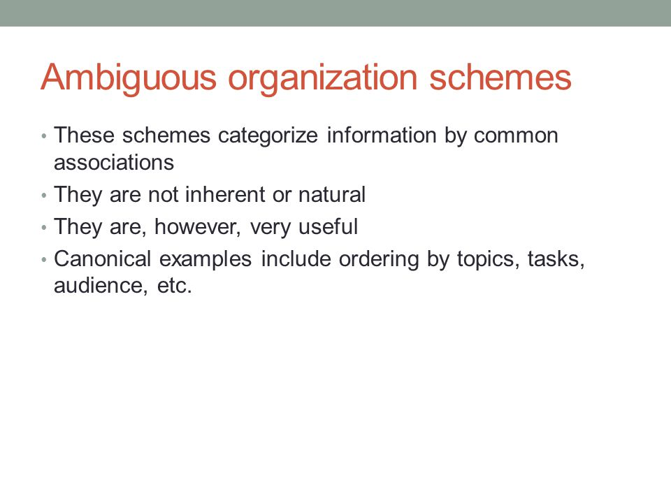 Ambiguous organization schemes These schemes categorize information by common associations They are not inherent or natural They are, however, very us