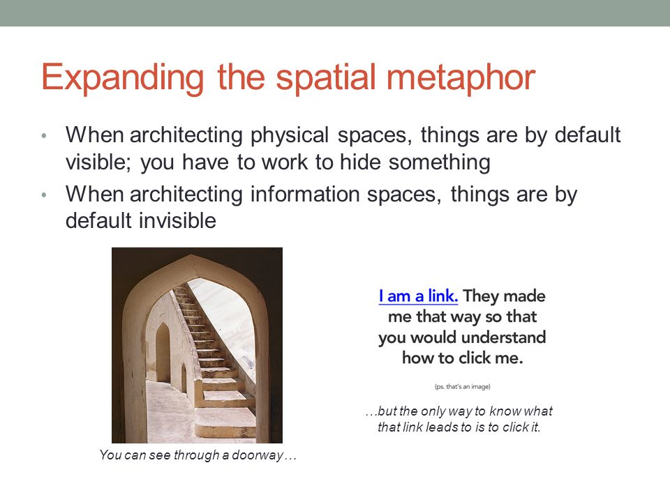 Wayfinding in information spaces Just like a first-year trying to find a stairwell in the CIT, a computer user needs to learn how to navigate an interface How a user will do so depends on how much information they already have They may know exactly what they are looking for They may know a keyword associated with what they are looking for Or they may not know what they are looking for until they find it A successful user experience is in part based on how well an interface supports wayfinding, i.e.
