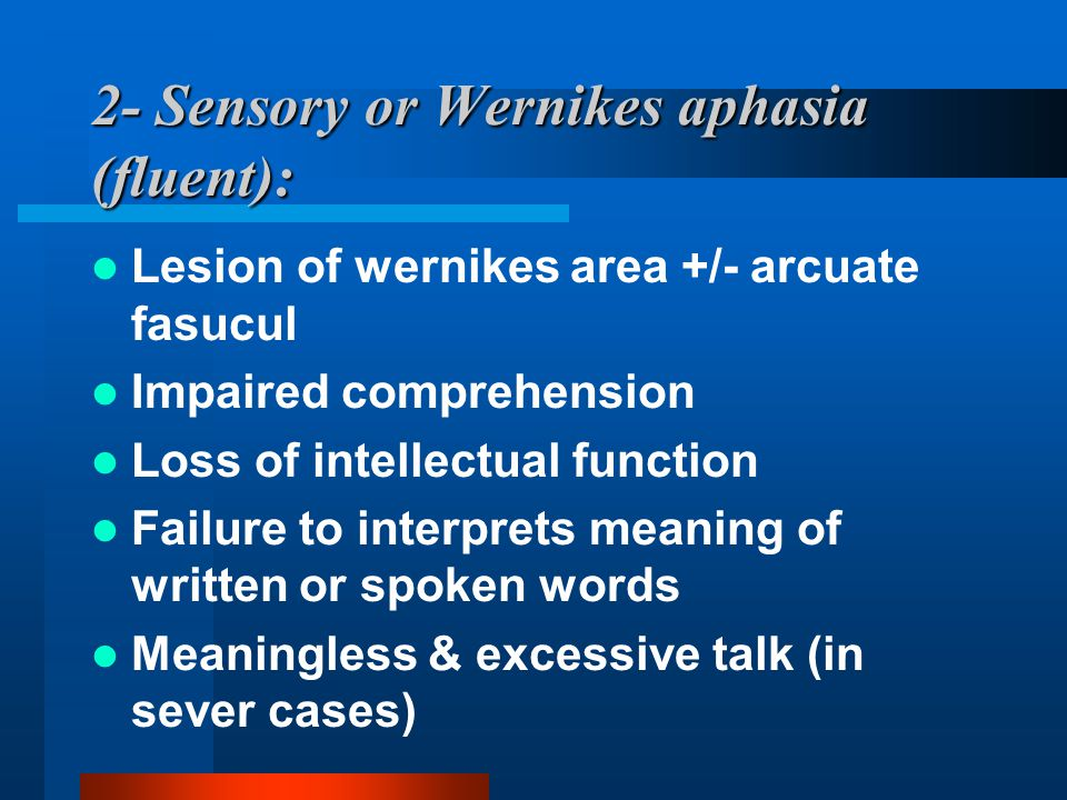2- Sensory or Wernikes aphasia (fluent): Lesion of wernikes area +/- arcuate fasucul Impaired comprehension Loss of intellectual function Failure to i