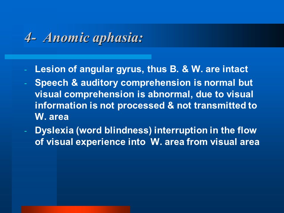 4- Anomic aphasia: - Lesion of angular gyrus, thus B. & W. are intact - Speech & auditory comprehension is normal but visual comprehension is abnormal