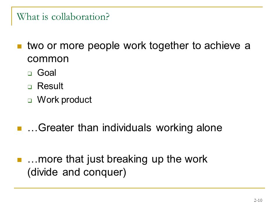 2-10 What is collaboration? two or more people work together to achieve a common  Goal  Result  Work product …Greater than individuals working alon